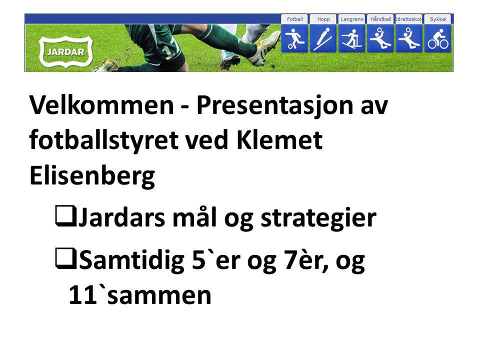 Velkommen - Presentasjon av fotballstyret ved Klemet Elisenberg  Jardars mål og strategier  Samtidig 5`er og 7èr, og 11`sammen