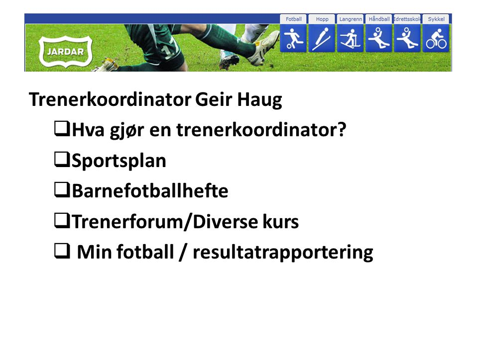 Trenerkoordinator Geir Haug  Hva gjør en trenerkoordinator?  Sportsplan  Barnefotballhefte  Trenerforum/Diverse kurs  Min fotball / resultatrappo