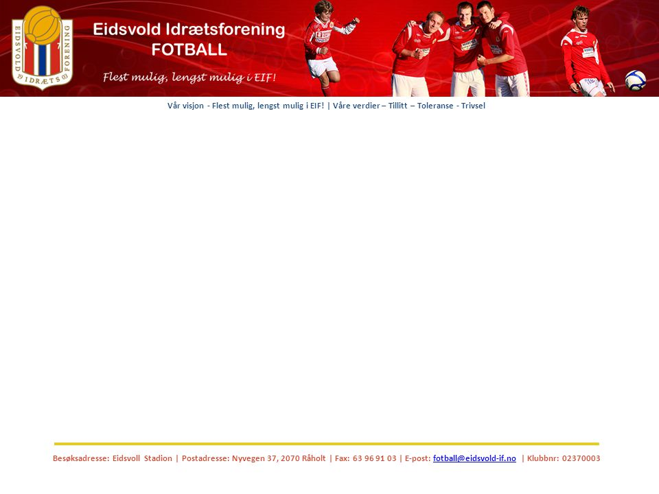 Besøksadresse: Eidsvoll Stadion | Postadresse: Nyvegen 37, 2070 Råholt | Fax: 63 96 91 03 | E-post: fotball@eidsvold-if.no | Klubbnr: 02370003fotball@eidsvold-if.no Vår visjon - Flest mulig, lengst mulig i EIF.