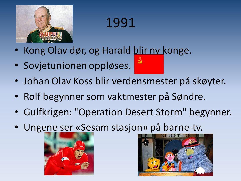 1991 • Kong Olav dør, og Harald blir ny konge. • Sovjetunionen oppløses. • Johan Olav Koss blir verdensmester på skøyter. • Rolf begynner som vaktmest