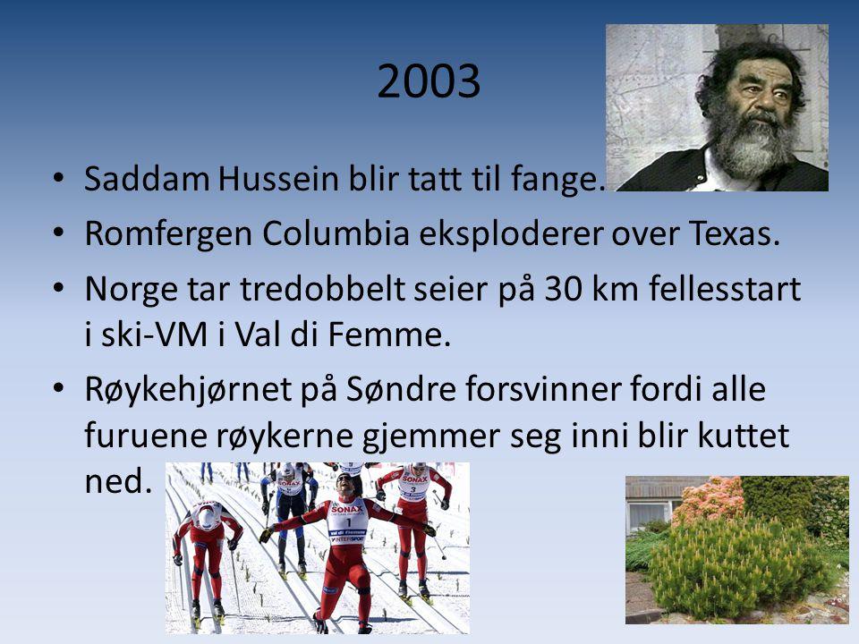 2003 • Saddam Hussein blir tatt til fange. • Romfergen Columbia eksploderer over Texas. • Norge tar tredobbelt seier på 30 km fellesstart i ski-VM i V