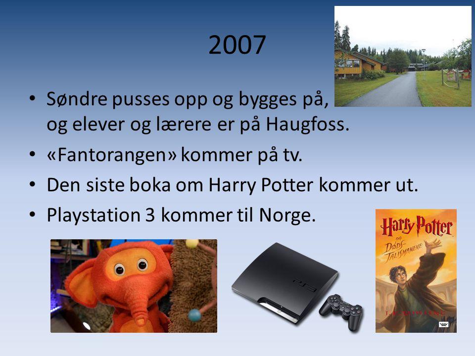2007 • Søndre pusses opp og bygges på, og elever og lærere er på Haugfoss. • «Fantorangen» kommer på tv. • Den siste boka om Harry Potter kommer ut. •