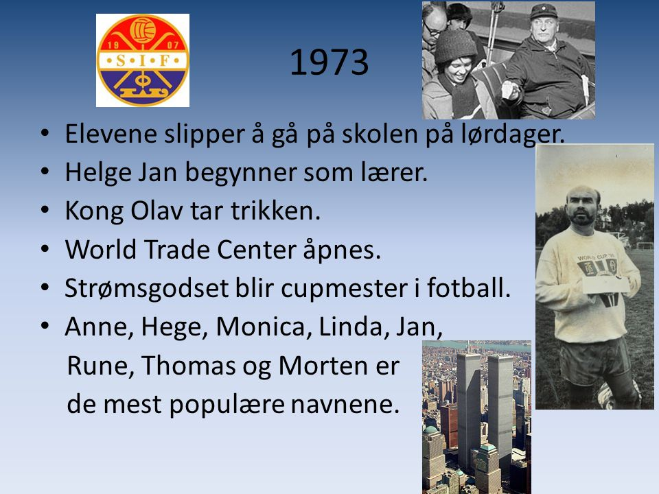 1973 • Elevene slipper å gå på skolen på lørdager. • Helge Jan begynner som lærer. • Kong Olav tar trikken. • World Trade Center åpnes. • Strømsgodset
