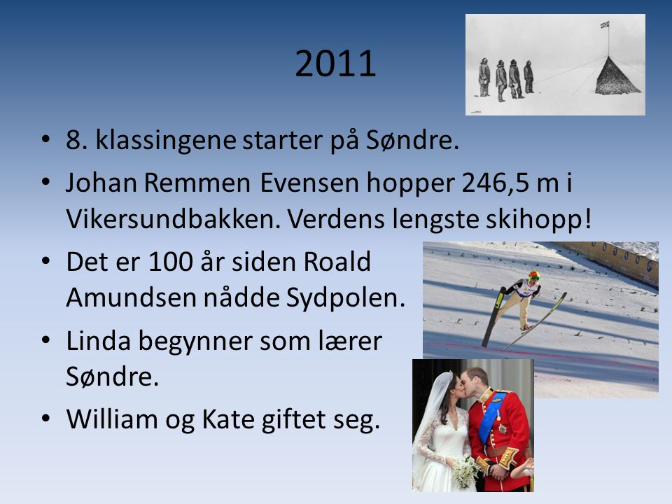 2011 • 8. klassingene starter på Søndre. • Johan Remmen Evensen hopper 246,5 m i Vikersundbakken. Verdens lengste skihopp! • Det er 100 år siden Roald