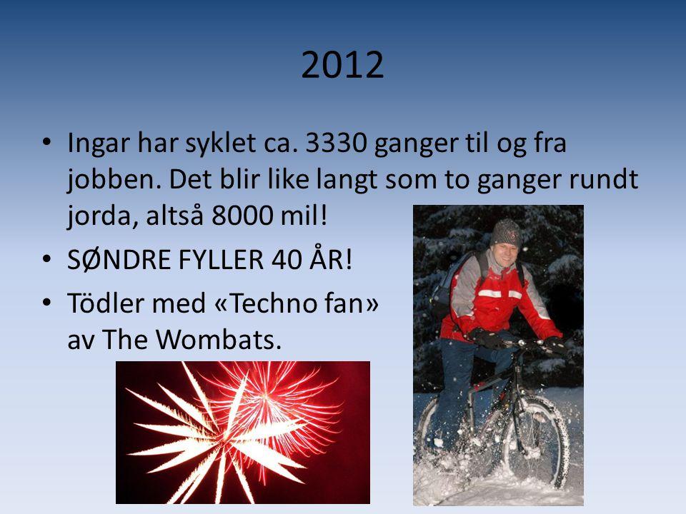 2012 • Ingar har syklet ca. 3330 ganger til og fra jobben. Det blir like langt som to ganger rundt jorda, altså 8000 mil! • SØNDRE FYLLER 40 ÅR! • Töd