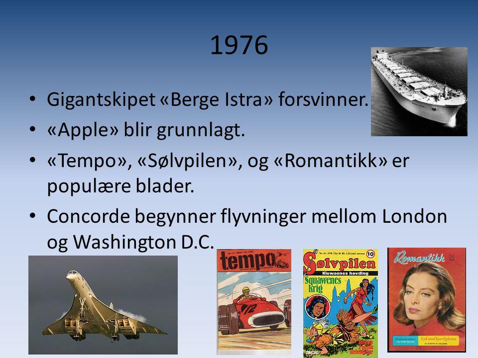 1976 • Gigantskipet «Berge Istra» forsvinner. • «Apple» blir grunnlagt. • «Tempo», «Sølvpilen», og «Romantikk» er populære blader. • Concorde begynner