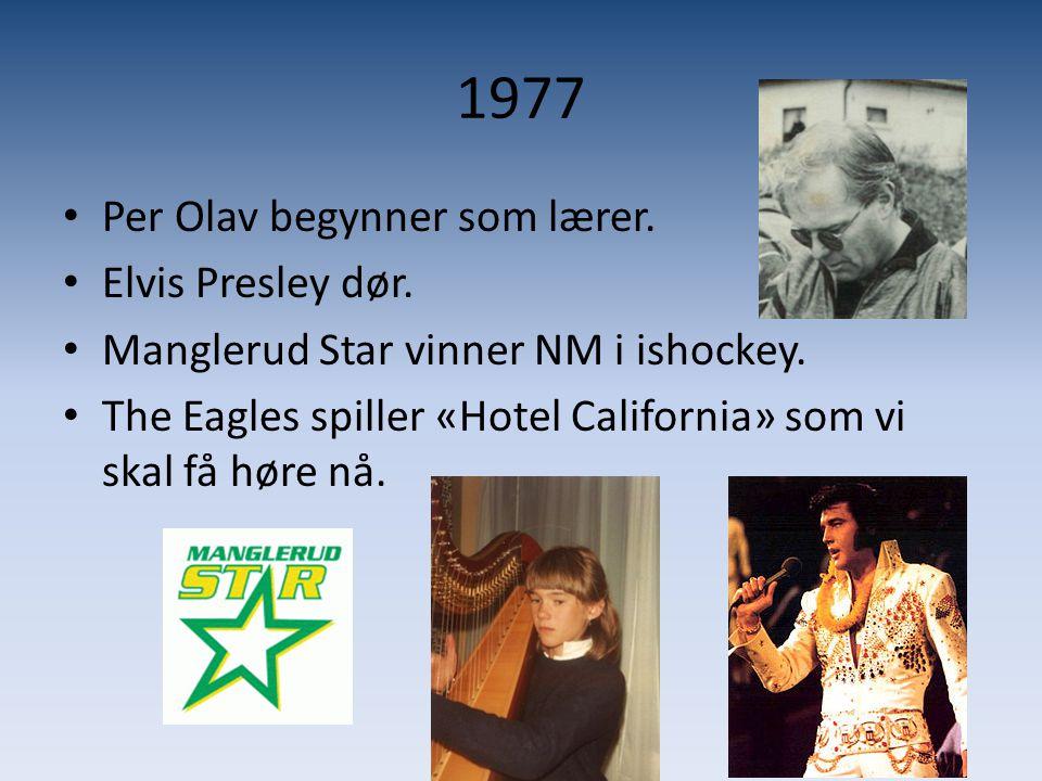 1977 • Per Olav begynner som lærer. • Elvis Presley dør. • Manglerud Star vinner NM i ishockey. • The Eagles spiller «Hotel California» som vi skal få