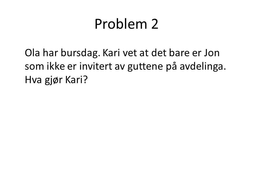Problem 2 Ola har bursdag. Kari vet at det bare er Jon som ikke er invitert av guttene på avdelinga. Hva gjør Kari?