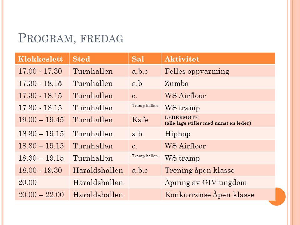 P ROGRAM, L ØRDAG FØR LUNCH KlokkeslettStedSalAktivitet 8.30 – 10.00Haraldshallena.b.cTrening LPS trampett 9.30 – 10.00Turnhallena.b.cFelles oppvarming 10.00 – 11.30Bane 6Trening LPS Dagens trend 10.00 – 11.15TurnhallencWS airfloor 10.00 – 11.15Turnhallen Tramp hallen WS trampet 10.00 – 11.15Haraldshallena.WS tubling 11.30 – 12.15Turnhallena.WS sirkus 11.30 – 12.15Turnhallenc.WS airfloor 11.30 – 12.15Turnhallen Tramp hallen WS trampet 11.30 – 12.15Haraldshallena.WS tubling Øvrige aktiviteter: Sandvolleyball, Fotball og Bading ( husk badetøy og badehette ( kr.
