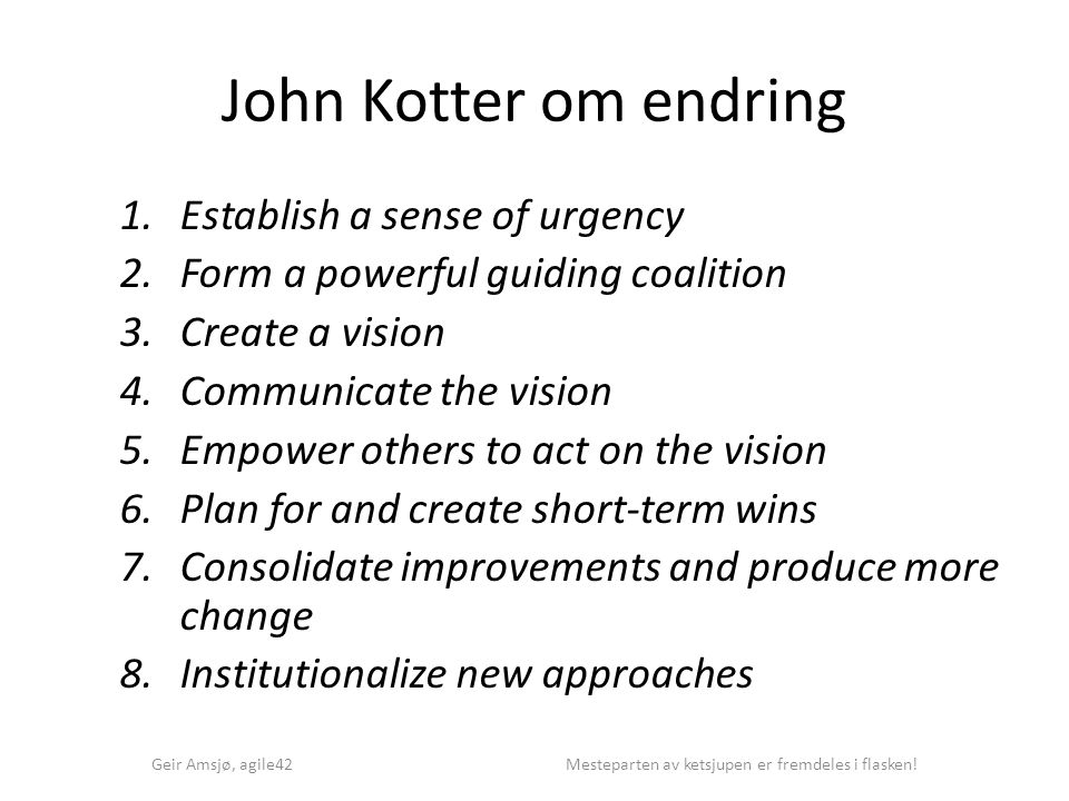 John Kotter om endring 1.Establish a sense of urgency 2.Form a powerful guiding coalition 3.Create a vision 4.Communicate the vision 5.Empower others to act on the vision 6.Plan for and create short-term wins 7.Consolidate improvements and produce more change 8.Institutionalize new approaches Geir Amsjø, agile42 Mesteparten av ketsjupen er fremdeles i flasken!