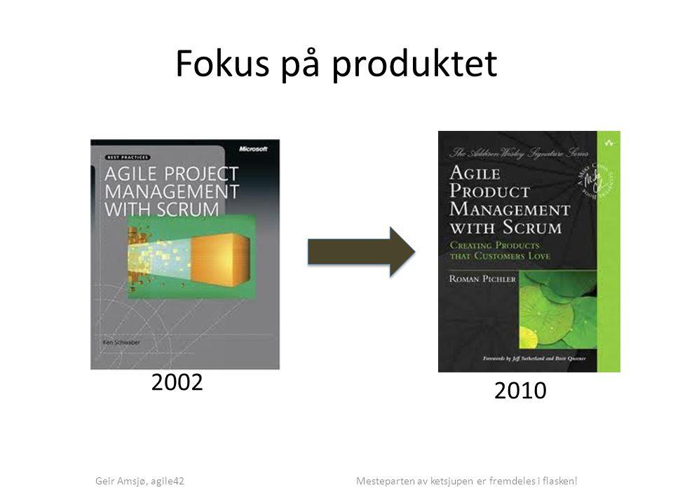 Fokus på produktet Geir Amsjø, agile42 Mesteparten av ketsjupen er fremdeles i flasken! 2002 2010