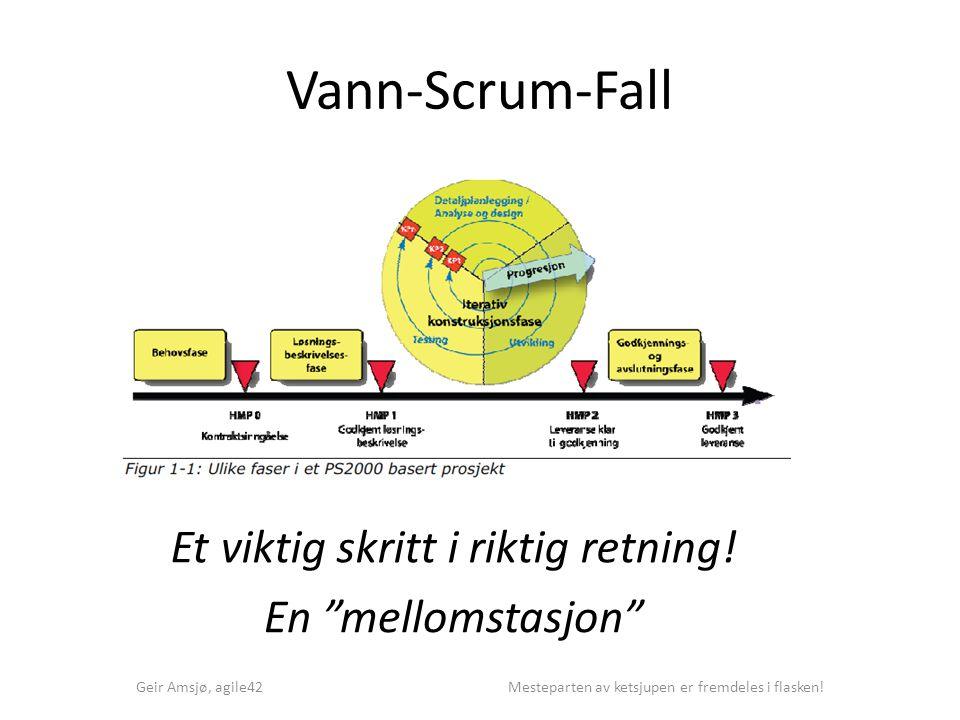 """Vann-Scrum-Fall Geir Amsjø, agile42 Mesteparten av ketsjupen er fremdeles i flasken! Et viktig skritt i riktig retning! En """"mellomstasjon"""""""
