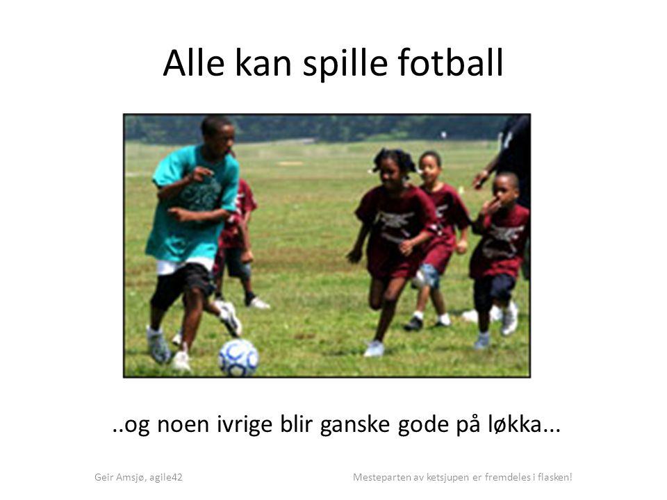 Alle kan spille fotball Geir Amsjø, agile42 Mesteparten av ketsjupen er fremdeles i flasken!..og noen ivrige blir ganske gode på løkka...