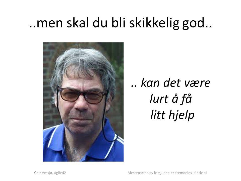 ..men skal du bli skikkelig god.. Geir Amsjø, agile42 Mesteparten av ketsjupen er fremdeles i flasken!.. kan det være lurt å få litt hjelp