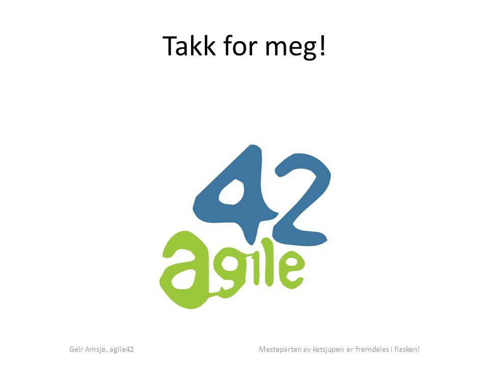 Takk for meg! Geir Amsjø, agile42 Mesteparten av ketsjupen er fremdeles i flasken!