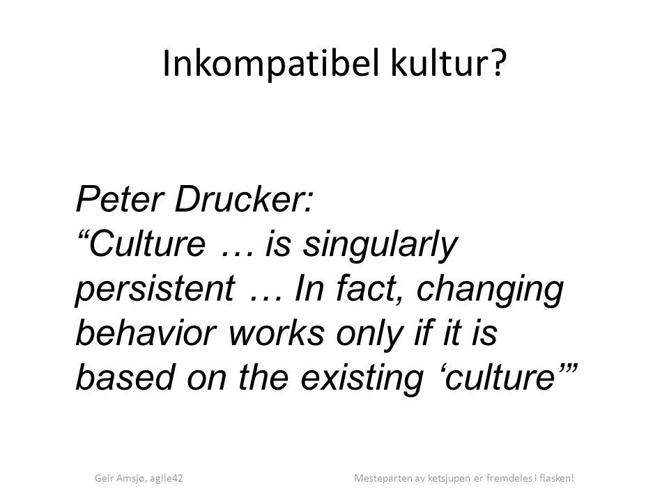 """Inkompatibel kultur? Geir Amsjø, agile42 Mesteparten av ketsjupen er fremdeles i flasken! Peter Drucker: """"Culture … is singularly persistent … In fact"""