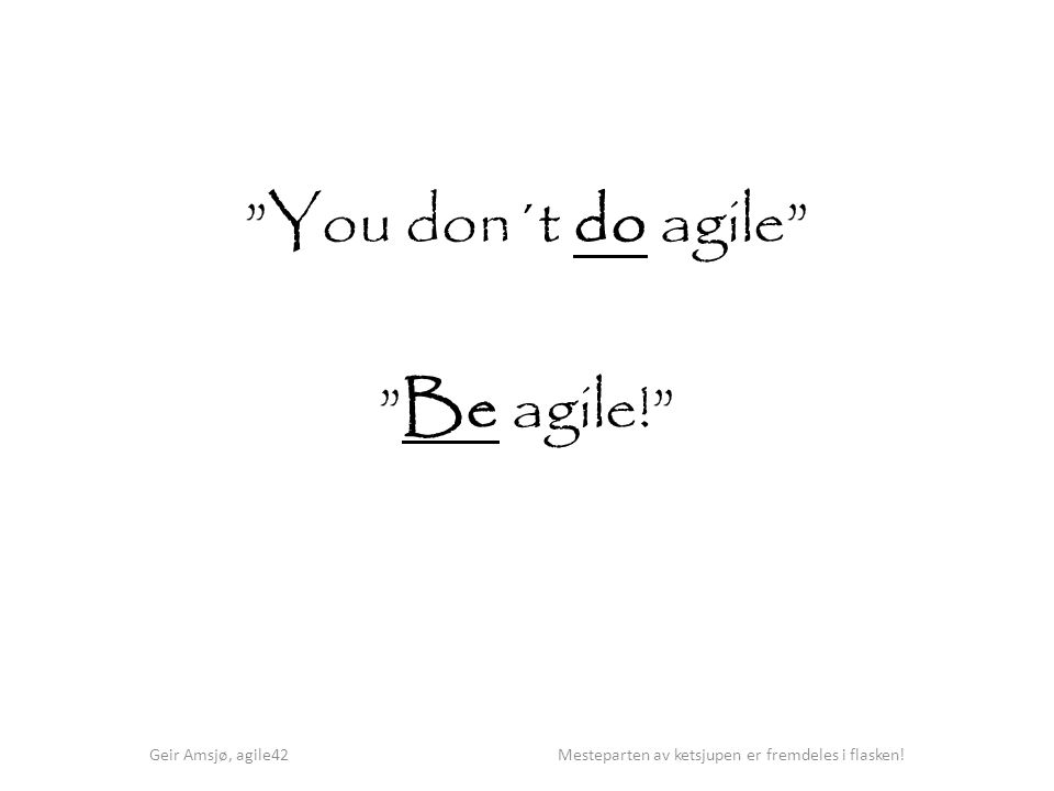 You don´t do agile Be agile! Geir Amsjø, agile42 Mesteparten av ketsjupen er fremdeles i flasken!