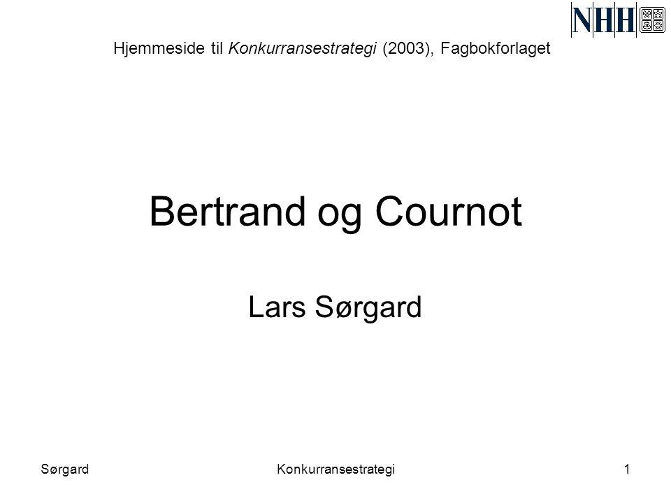 SørgardKonkurransestrategi1 Bertrand og Cournot Lars Sørgard Hjemmeside til Konkurransestrategi (2003), Fagbokforlaget