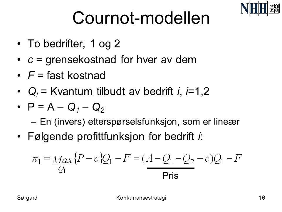 SørgardKonkurransestrategi16 Cournot-modellen •To bedrifter, 1 og 2 •c = grensekostnad for hver av dem •F = fast kostnad •Q i = Kvantum tilbudt av bed