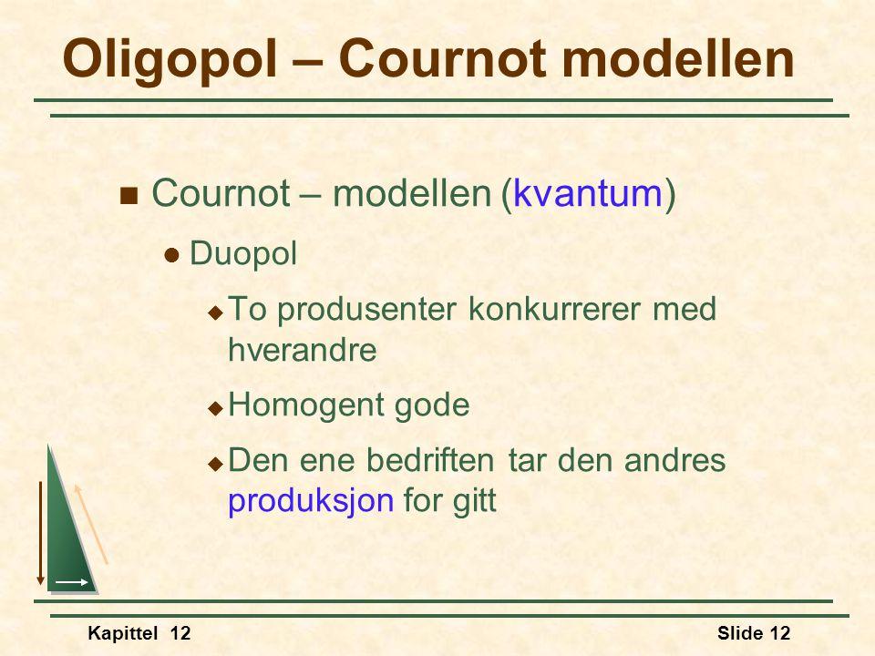 Kapittel 12Slide 12 Oligopol – Cournot modellen  Cournot – modellen (kvantum)  Duopol  To produsenter konkurrerer med hverandre  Homogent gode  Den ene bedriften tar den andres produksjon for gitt
