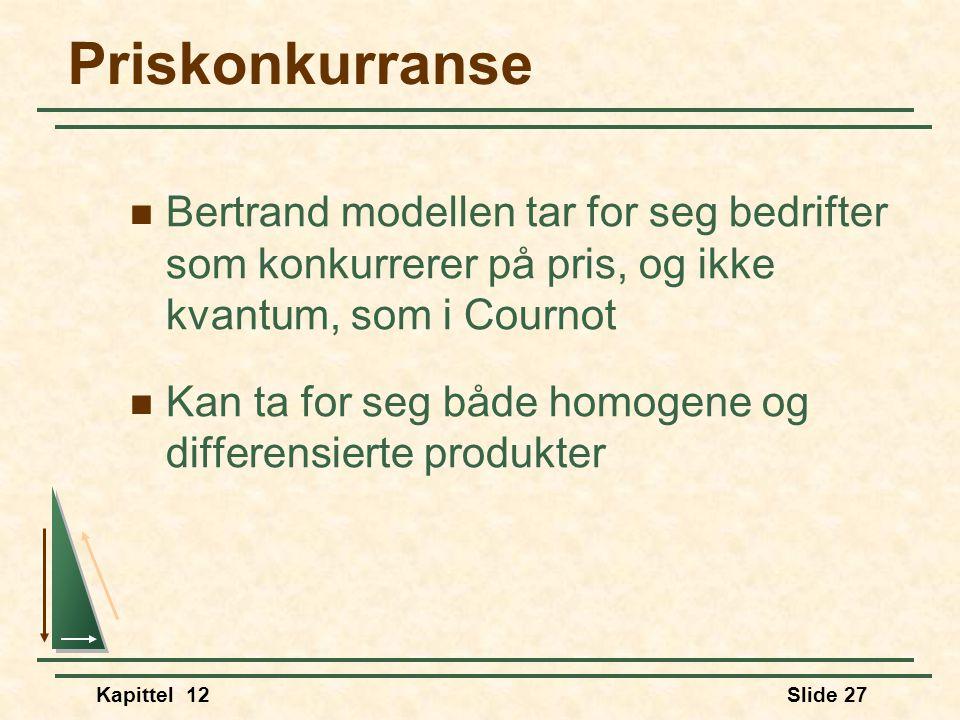 Kapittel 12Slide 27 Priskonkurranse  Bertrand modellen tar for seg bedrifter som konkurrerer på pris, og ikke kvantum, som i Cournot  Kan ta for seg både homogene og differensierte produkter