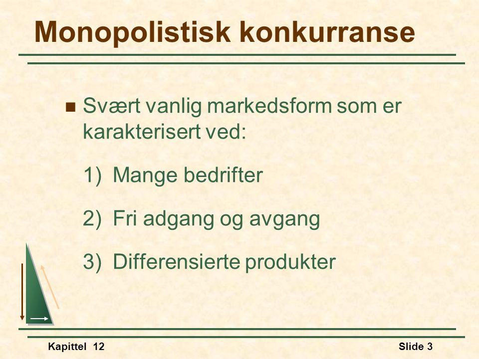 Kapittel 12Slide 3 Monopolistisk konkurranse  Svært vanlig markedsform som er karakterisert ved: 1)Mange bedrifter 2)Fri adgang og avgang 3)Differensierte produkter