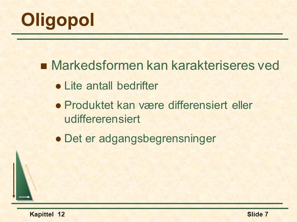 Kapittel 12Slide 7 Oligopol  Markedsformen kan karakteriseres ved  Lite antall bedrifter  Produktet kan være differensiert eller udiffererensiert  Det er adgangsbegrensninger