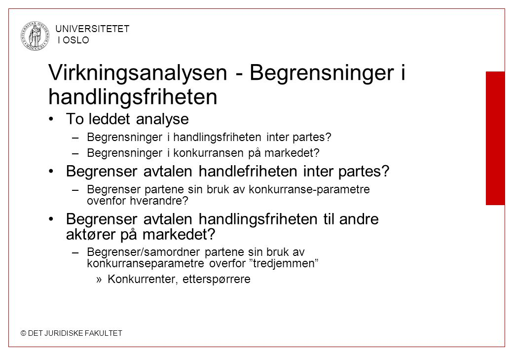 © DET JURIDISKE FAKULTET UNIVERSITETET I OSLO Økonomisk og rettslig kontekst •EF-Domstolen: –It would be pointless to consider an agreement, decision or practice by reason of its effect if those effects were to be taken distinct from the market in which they are seen and operate… Thus in order to exmine whether it is caught by Article [81(1)] an agreement cannot be examined in isolation from...