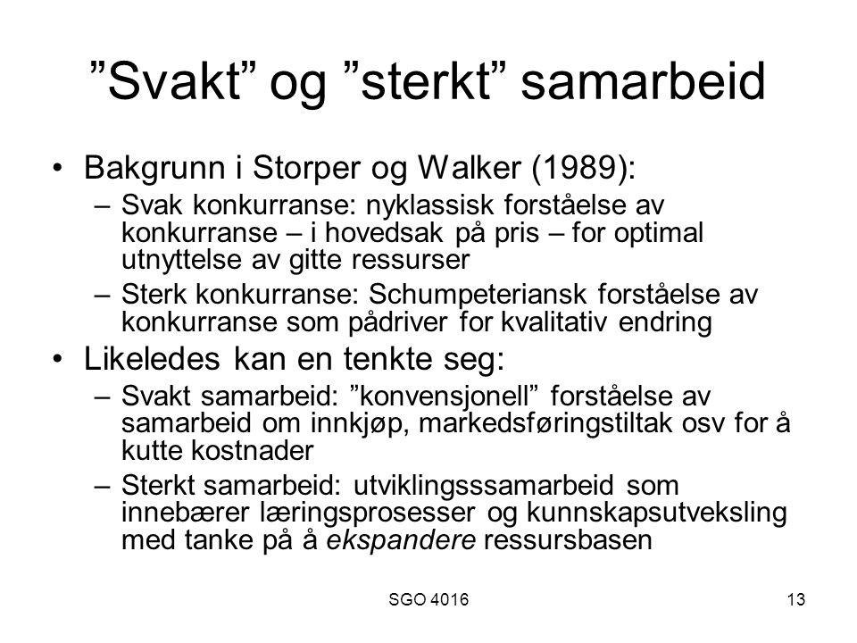 SGO 401613 Svakt og sterkt samarbeid •Bakgrunn i Storper og Walker (1989): –Svak konkurranse: nyklassisk forståelse av konkurranse – i hovedsak på pris – for optimal utnyttelse av gitte ressurser –Sterk konkurranse: Schumpeteriansk forståelse av konkurranse som pådriver for kvalitativ endring •Likeledes kan en tenkte seg: –Svakt samarbeid: konvensjonell forståelse av samarbeid om innkjøp, markedsføringstiltak osv for å kutte kostnader –Sterkt samarbeid: utviklingsssamarbeid som innebærer læringsprosesser og kunnskapsutveksling med tanke på å ekspandere ressursbasen