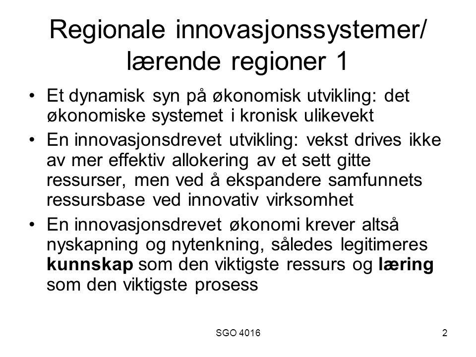 SGO 40162 Regionale innovasjonssystemer/ lærende regioner 1 •Et dynamisk syn på økonomisk utvikling: det økonomiske systemet i kronisk ulikevekt •En innovasjonsdrevet utvikling: vekst drives ikke av mer effektiv allokering av et sett gitte ressurser, men ved å ekspandere samfunnets ressursbase ved innovativ virksomhet •En innovasjonsdrevet økonomi krever altså nyskapning og nytenkning, således legitimeres kunnskap som den viktigste ressurs og læring som den viktigste prosess