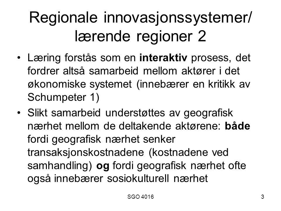 SGO 40163 Regionale innovasjonssystemer/ lærende regioner 2 •Læring forstås som en interaktiv prosess, det fordrer altså samarbeid mellom aktører i det økonomiske systemet (innebærer en kritikk av Schumpeter 1) •Slikt samarbeid understøttes av geografisk nærhet mellom de deltakende aktørene: både fordi geografisk nærhet senker transaksjonskostnadene (kostnadene ved samhandling) og fordi geografisk nærhet ofte også innebærer sosiokulturell nærhet