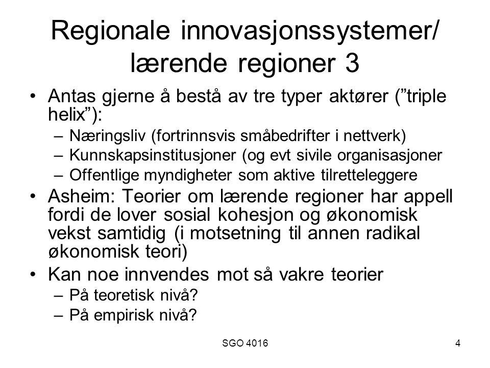 SGO 40164 Regionale innovasjonssystemer/ lærende regioner 3 •Antas gjerne å bestå av tre typer aktører ( triple helix ): –Næringsliv (fortrinnsvis småbedrifter i nettverk) –Kunnskapsinstitusjoner (og evt sivile organisasjoner –Offentlige myndigheter som aktive tilretteleggere •Asheim: Teorier om lærende regioner har appell fordi de lover sosial kohesjon og økonomisk vekst samtidig (i motsetning til annen radikal økonomisk teori) •Kan noe innvendes mot så vakre teorier –På teoretisk nivå.