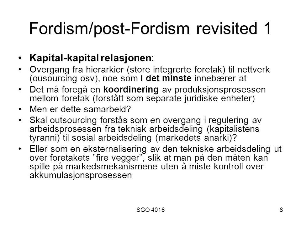 SGO 40168 Fordism/post-Fordism revisited 1 •Kapital-kapital relasjonen: •Overgang fra hierarkier (store integrerte foretak) til nettverk (ousourcing osv), noe som i det minste innebærer at •Det må foregå en koordinering av produksjonsprosessen mellom foretak (forstått som separate juridiske enheter) •Men er dette samarbeid.