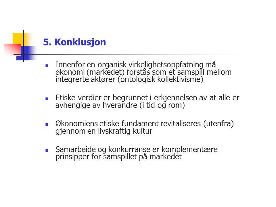 5. Konklusjon  Innenfor en organisk virkelighetsoppfatning må økonomi (markedet) forstås som et samspill mellom integrerte aktører (ontologisk kollek