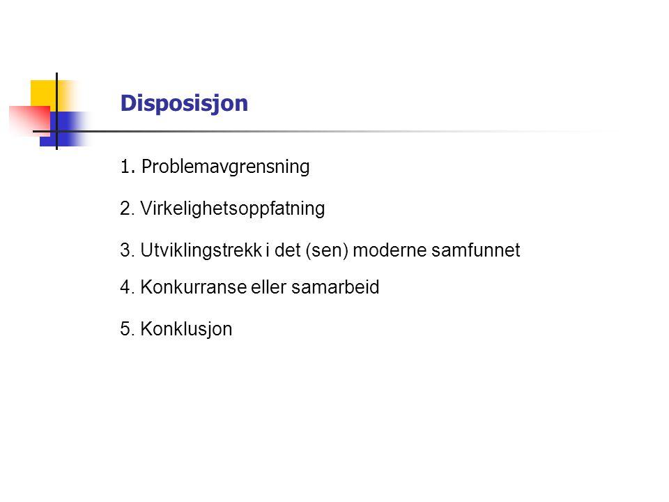 Disposisjon 2. Virkelighetsoppfatning 4. Konkurranse eller samarbeid 5. Konklusjon 3. Utviklingstrekk i det (sen) moderne samfunnet 1. Problemavgrensn