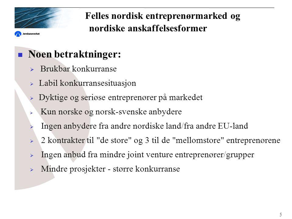  Noen betraktninger:  Brukbar konkurranse  Labil konkurransesituasjon  Dyktige og seriøse entreprenører på markedet  Kun norske og norsk-svenske anbydere  Ingen anbydere fra andre nordiske land/fra andre EU-land  2 kontrakter til de store og 3 til de mellomstore entreprenørene  Ingen anbud fra mindre joint venture entreprenører/grupper  Mindre prosjekter - større konkurranse Felles nordisk entreprenørmarked og nordiske anskaffelsesformer 5