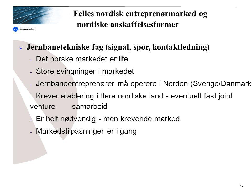  Jernbanetekniske fag (signal, spor, kontaktledning)  Det norske markedet er lite  Store svingninger i markedet  Jernbaneentreprenører må operere i Norden (Sverige/Danmark)  Krever etablering i flere nordiske land - eventuelt fast joint venture samarbeid  Er helt nødvendig - men krevende marked  Markedstilpasninger er i gang 7a Felles nordisk entreprenørmarked og nordiske anskaffelsesformer