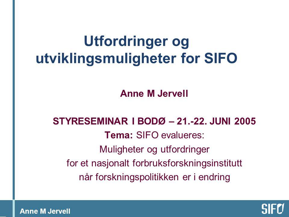 Anne M Jervell Utfordringer og utviklingsmuligheter for SIFO Anne M Jervell STYRESEMINAR I BODØ – 21.-22.