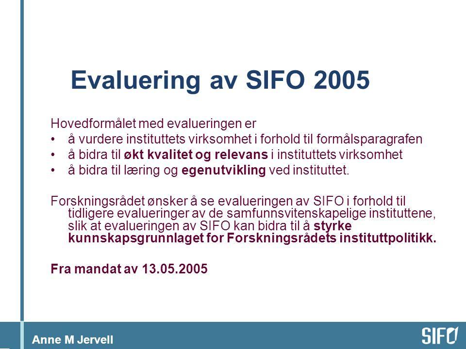 Anne M Jervell Evaluering av SIFO 2005 Hovedformålet med evalueringen er •å vurdere instituttets virksomhet i forhold til formålsparagrafen •å bidra til økt kvalitet og relevans i instituttets virksomhet •å bidra til læring og egenutvikling ved instituttet.