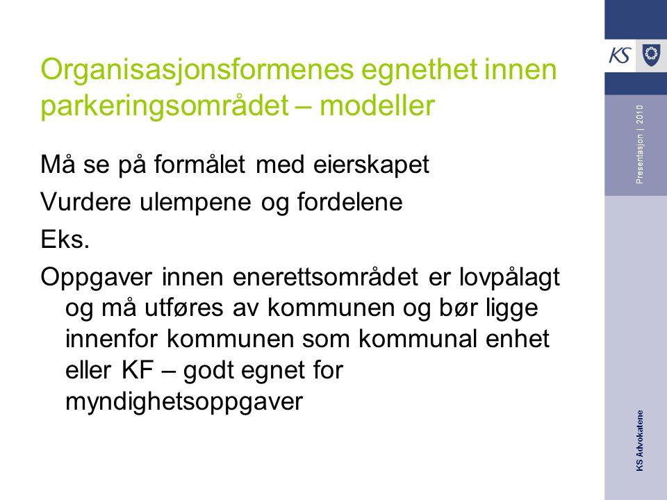 KS Advokatene Presentasjon | 2010 Organisasjonsformenes egnethet innen parkeringsområdet – modeller Må se på formålet med eierskapet Vurdere ulempene og fordelene Eks.
