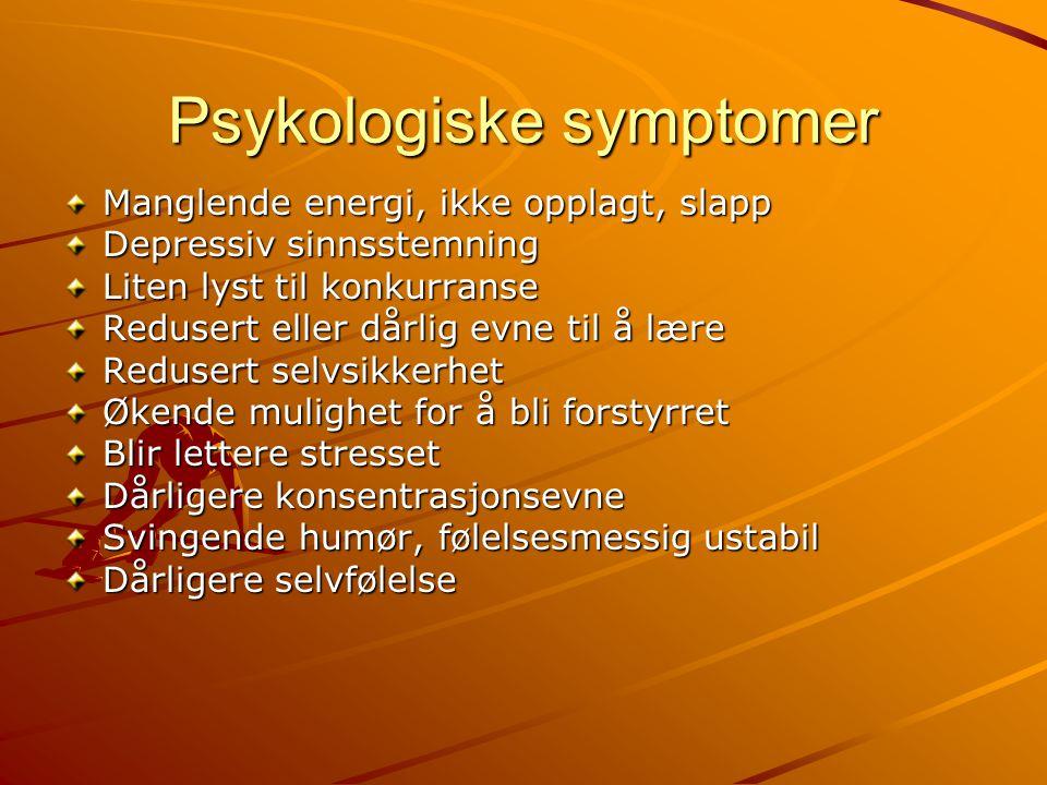 Psykologiske symptomer Manglende energi, ikke opplagt, slapp Depressiv sinnsstemning Liten lyst til konkurranse Redusert eller dårlig evne til å lære Redusert selvsikkerhet Økende mulighet for å bli forstyrret Blir lettere stresset Dårligere konsentrasjonsevne Svingende humør, følelsesmessig ustabil Dårligere selvfølelse