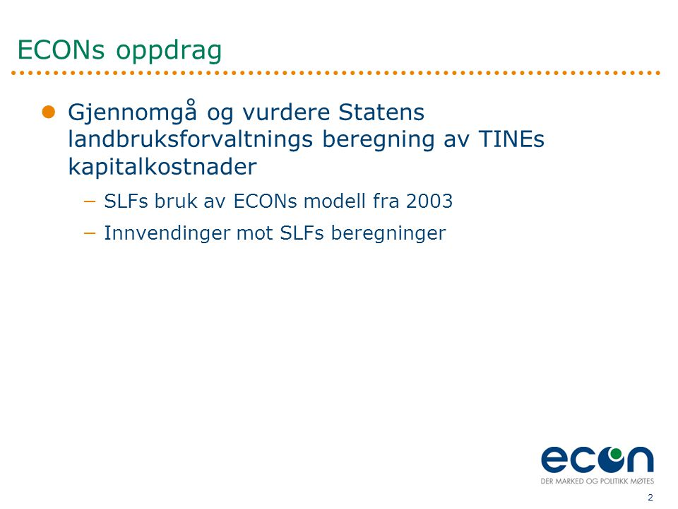 2 ECONs oppdrag  Gjennomgå og vurdere Statens landbruksforvaltnings beregning av TINEs kapitalkostnader −SLFs bruk av ECONs modell fra 2003 −Innvendinger mot SLFs beregninger