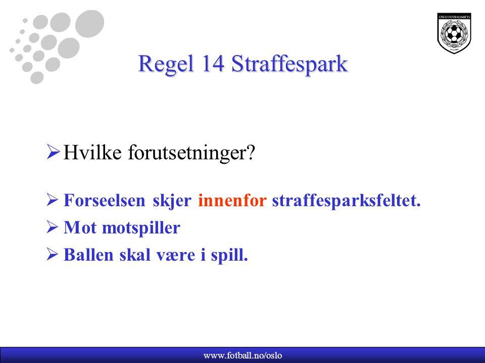 www.fotball.no/oslo Regel 14 Straffespark  Hvilke forutsetninger?  Forseelsen skjer innenfor straffesparksfeltet.  Mot motspiller  Ballen skal vær