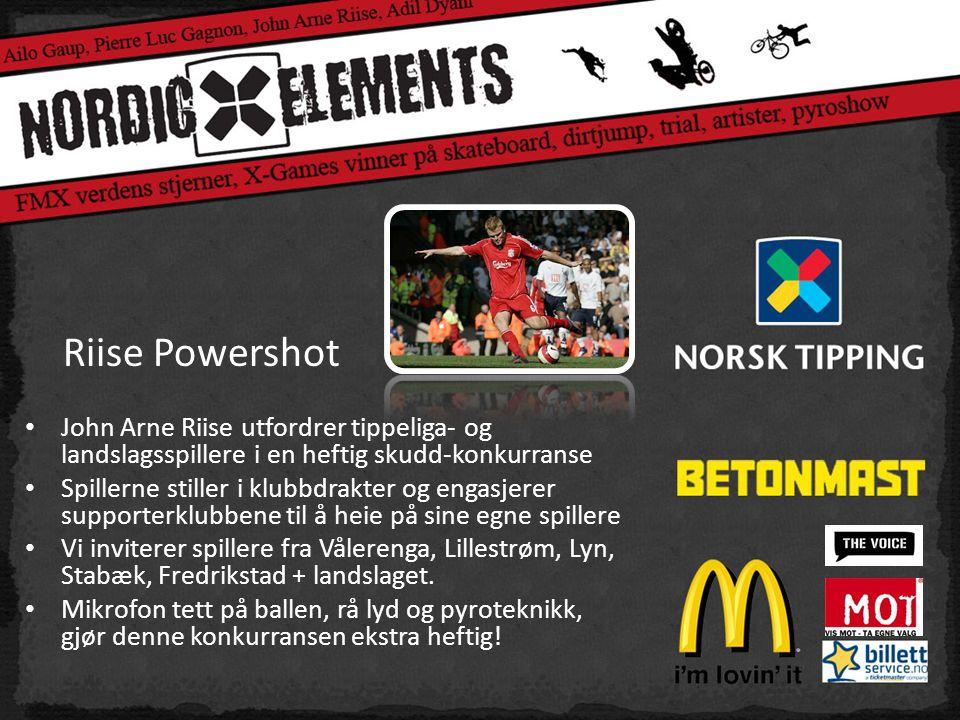 Riise Powershot • John Arne Riise utfordrer tippeliga- og landslagsspillere i en heftig skudd-konkurranse • Spillerne stiller i klubbdrakter og engasjerer supporterklubbene til å heie på sine egne spillere • Vi inviterer spillere fra Vålerenga, Lillestrøm, Lyn, Stabæk, Fredrikstad + landslaget.