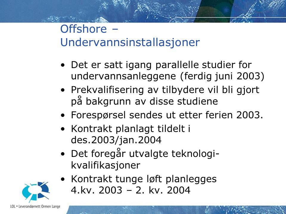 Offshore – Undervannsinstallasjoner •Det er satt igang parallelle studier for undervannsanleggene (ferdig juni 2003) •Prekvalifisering av tilbydere vil bli gjort på bakgrunn av disse studiene •Forespørsel sendes ut etter ferien 2003.