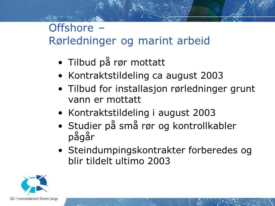 Offshore – Rørledninger og marint arbeid •Tilbud på rør mottatt •Kontraktstildeling ca august 2003 •Tilbud for installasjon rørledninger grunt vann er