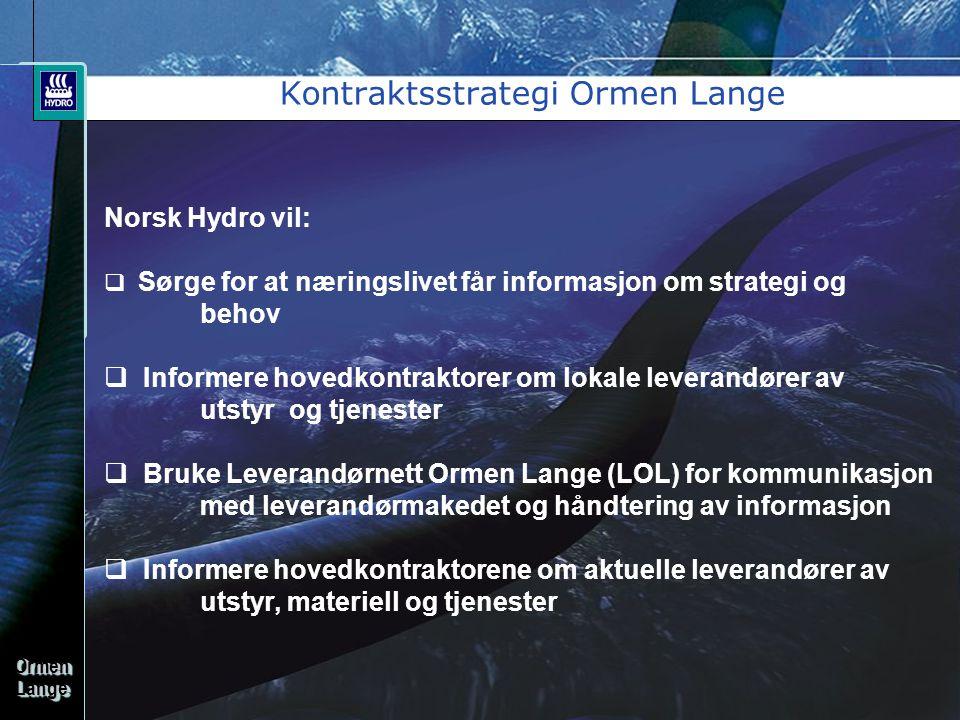 OrmenLangeOrmenLange Kontraktsstrategi Ormen Lange •Ormen Lange er et krevende prosjekt som Hydro må ha forretningsmessig og teknisk full fokus på for å sikre en vellykket gjennomføring •Ormen Lange er et internasjonalt prosjekt, og hvor oppdrag kun kan vinnes etter konkurranse mellom prekvalifiserte bedrifter •Hydro Ormen Langes overordnete mål er å legge forholdene til rette for en åpen og god anskaffelsesprosess hvor alle relevante leverandører gis så like forhold som mulig •Alle anskaffelser må utføres i overensstemmelse med the European Economic Act (EEA)