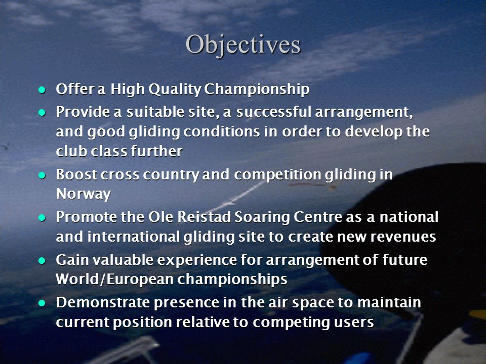 Objectives  Offer a High Quality Championship  Provide a suitable site, a successful arrangement, and good gliding conditions in order to develop the club class further  Boost cross country and competition gliding in Norway  Promote the Ole Reistad Soaring Centre as a national and international gliding site to create new revenues  Gain valuable experience for arrangement of future World/European championships  Demonstrate presence in the air space to maintain current position relative to competing users