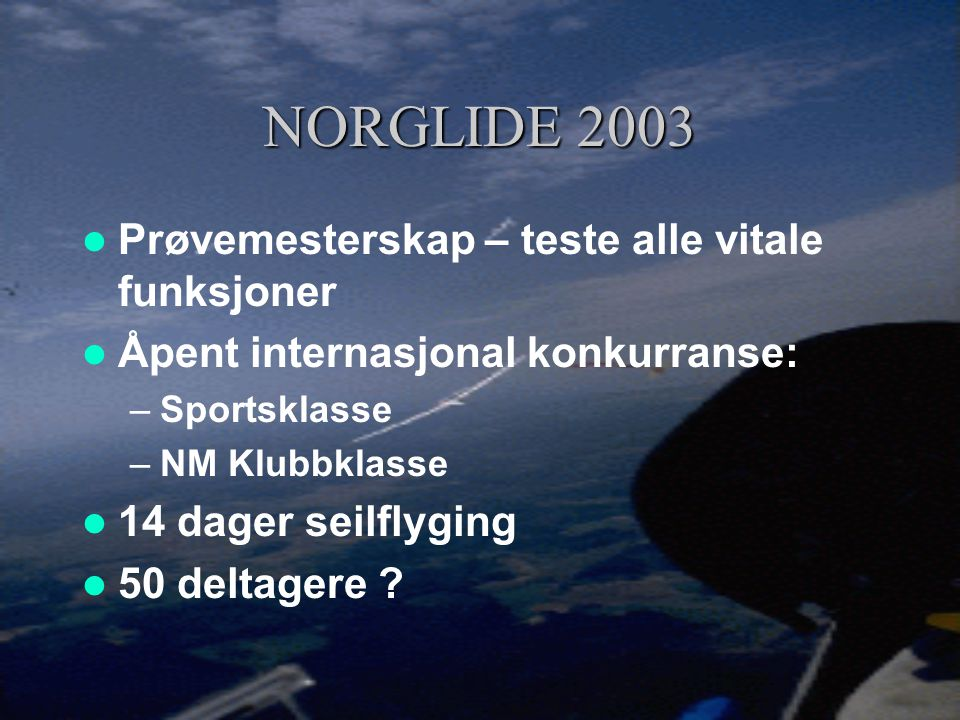 NORGLIDE 2003  Prøvemesterskap – teste alle vitale funksjoner  Åpent internasjonal konkurranse: –Sportsklasse –NM Klubbklasse  14 dager seilflyging  50 deltagere ?