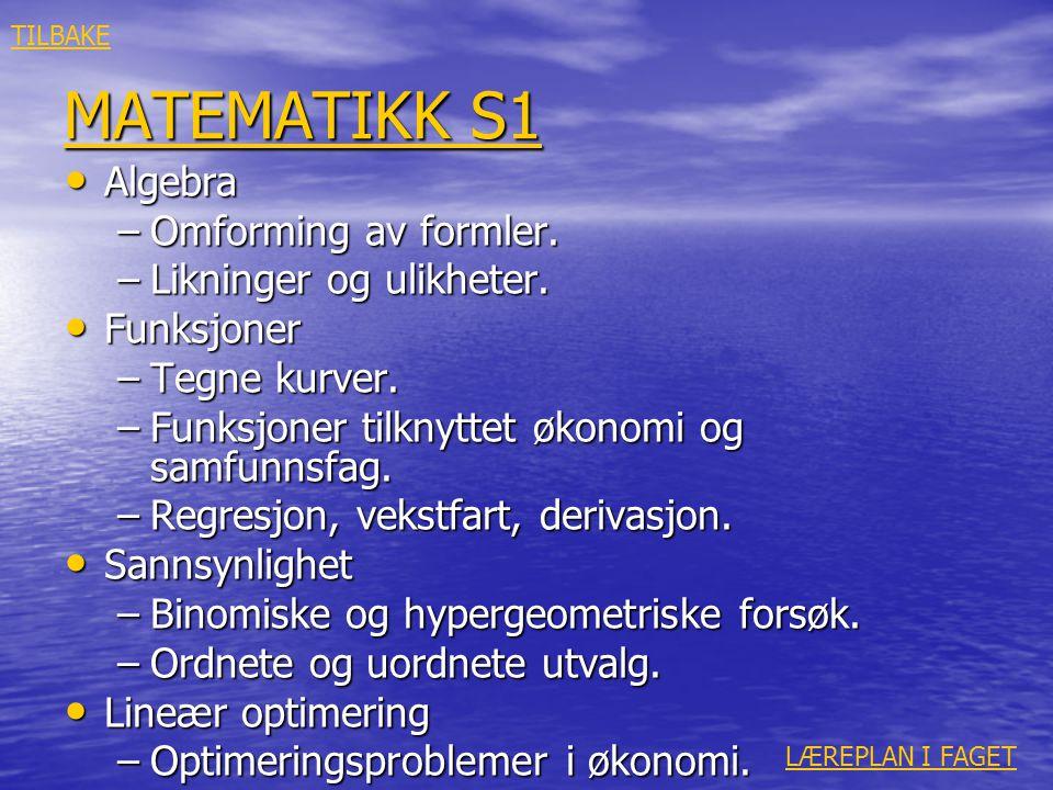 MATEMATIKK S1 MATEMATIKK S1 • Algebra –Omforming av formler. –Likninger og ulikheter. • Funksjoner –Tegne kurver. –Funksjoner tilknyttet økonomi og sa